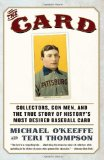 The Card: Collectors, Con Men, and the True Story of History s Most Desired Baseball Card