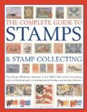 The Complete Guide to Stamps and Stamp Collecting: The ultimate illustrated reference to over 3000 of the world s best stamps, and a professional guide ... and perfecting a spectacular collection