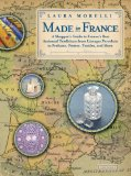 Made In France: A Shopper s Guide to France s Best Artisanal Traditions from Limoges Porcelain to Perfume, Pottery, Textiles and More