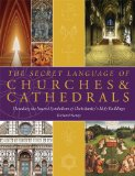 The Secret Language of Churches and Cathedrals: Decoding the Sacred Symbolism of Christianity s Holy Buildings