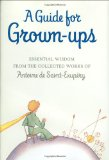 A Guide for Grown-ups: Essential Wisdom from the Collected Works of Antoine de Saint-Exupry