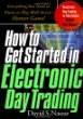 How to Get Started in Electronic Day Trading: Everything You Need to Know to Play Wall Streets Hottest Game