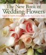 The New Book of Wedding Flowers : Simple  Stylish Arrangements for the Creative Bride
