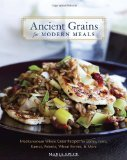 Ancient Grains for Modern Meals: Mediterranean Whole Grain Recipes for Barley, Farro, Kamut, Polenta, Wheat Berries and More
