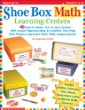 Shoe Box Math Learning Centers: 40 Easy-To-Make, Fun-To-Use Centers With Instant Reproducibles  Activities That Help Kids Practice Important Math Skills--Independently