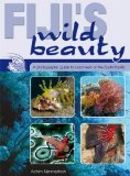 Fiji s Wild Beauty: A Photographic Guide to Coral Reefs of the South Pacific