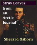 Stray Leaves from an Arctic Journal; Or, Eighteen Months in the Polar Regions in Search of Sir John Franklin s Expedition