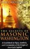 The Secrets of Masonic Washington: A Guidebook to Signs, Symbols, and Ceremonies at the Origin of America s Capital