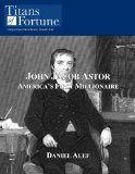 John Jacob Astor: America s First Millionaire (Titans of Fortune)