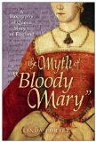The Myth of Bloody Mary : A Biography of Queen Mary I of England