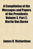 A Compilation of the Messages and Papers of the Presidents; Martin Van Buren
