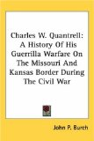 Charles W. Quantrell: A History Of His Guerrilla Warfare On The Missouri And Kansas Border During The Civil War
