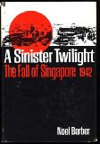 A Sinister Twilight: The Fall of Singapore 1942