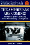The Amphibians Are Coming! Emergence of the Gator Navy and its Revolutionary Landing Craft, Vol. 1 (Amphibious Operations in the South Pacific in WWII series)