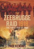 The Zeebrugge Raid 1918: The Finest Feat of Arms