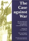 Case Against War: The Essential Legal Inquiries, Opinions and Judgments Concerning War in Iraq