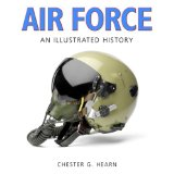 Air Force: An Illustrated History: The U.S. Air Force from 1910 to the 21st Century