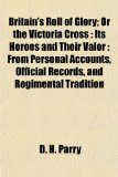 Britain s Roll of Glory; Or the Victoria Cross: Its Heroes and Their Valor : From Personal Accounts, Official Records, and Regimental Tradition