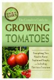 The Complete Guide to Growing Tomatoes: A Complete Step-by-Step Guide Including Heirloom Tomatoes (Back-To-Basics)