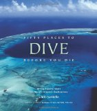 Fifty Places to Dive Before You Die: Diving Experts Share the World s Greatest Destinations