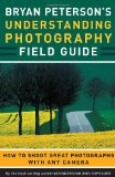 Bryan Peterson s Understanding Photography Field Guide: How to Shoot Great Photographs with Any Camera