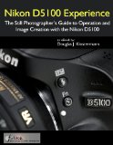 Nikon D5100 Experience - The Still Photographer s Guide to Operation and Image Creation with the Nikon D5100