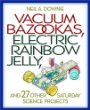 Vacuum Bazookas, Electric Rainbow Jelly, and 27 Other Saturday Science Projects.