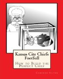Kansas City Chiefs Football: How to Build the Perfect Chief