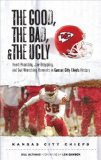 The Good, the Bad, and the Ugly Kansas City Chiefs: Heart-Pounding, Jaw-Dropping, and Gut-Wrenching Moments from Kansas City Chiefs History (Good, the Bad, and the Ugly)