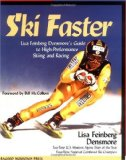 Ski Faster: Lisa Feinberg Densmore s Guide to High Performance Skiing and Racing