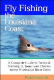 Fly Fishing the Louisiana Coast: A Complete Guide to Tactics and Techniques, From Lake Charles to the