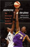 Shattering the Glass: The Remarkable History of Women s Basketball