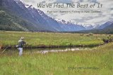 WE VE HAD THE BEST OF IT - Eighteen Summers Fishing in New Zealand