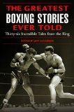 The Greatest Boxing Stories Ever Told: Thirty-Six Incredible Tales from the Ring