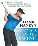 Hank Haney s Essentials of the Swing: A 7-Point Plan for Building a Better Swing and Shaping Your Shots