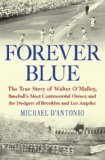 Forever Blue: The True Story of Walter O Malley, Baseball s Most Controversial Owner,and the Dodgers of Brooklyn and Los Angeles