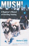 Mush! Revised: A Beginner s Manual of Sled Dog Training