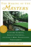 The Making of the Masters: Clifford Roberts, Augusta National, and Golf s Most Prestigious Tournament