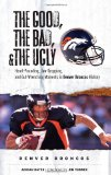 The Good, the Bad, and the Ugly Denver Broncos: Heart-Pounding, Jaw-Dropping, and Gut-Wrenching Moments from Denver Broncos History (Good, the Bad, and the Ugly)