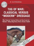 Tug of War: Classical Versus Modern Dressage: Why Classical Training Works and How Incorrect Riding Negatively Affects Horses Health