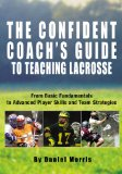 The Confident Coach s Guide to Teaching Lacrosse: From Basic Fundamentals to Advanced Player Skills and Team Strategies