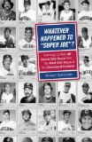 Whatever Happened to Super Joe ?: Catching Up With 45 Good Old Guys From The Bad Old Days of Cleveland Indians