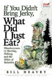If You Didn t Bring Jerky, What Did I Just Eat?: Misadventures in Hunting, Fishing, and the Wilds of Suburbia