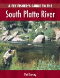A Fly Fisher s Guide to the South Platte River: A Comprehensive Guide to Fly-Fishing the South Platte Watershed