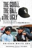 The Good, the Bad, and the Ugly Chicago White Sox: Heart-Pounding, Jaw-Dropping, and Gut-Wrenching Moments from Chicago White Sox History (Good, the Bad, and the Ugly)