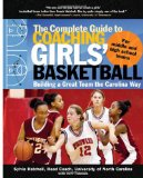 The Complete Guide to Coaching Girls Basketball: Building a Great Team the Carolina Way