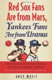 Red Sox Fans Are from Mars, Yankees Fans Are from Uranus: Why Red Sox Fans are Smarter, Funnier and Better Looking (In Language Even Yankee Fans Can Understand)