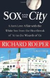 Sox and the City: A Fan s Love Affair with the White Sox from the Heartbreak of 67 to the Wizards of Oz