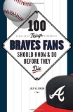 100 Things Braves Fans Should Know and Do Before They Die