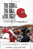 The Good, the Bad, and the Ugly Cincinnati Reds: Heart-Pounding, Jaw-Dropping, and Gut-Wrenching Moments from Cincinnati Reds History (The Good, the Bad, and the Ugly) (Good, the Bad, and the Ugly)
